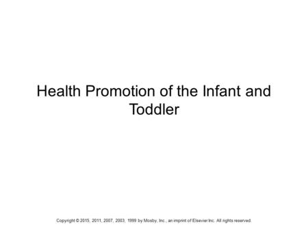 Health Promotion of the Infant and Toddler Copyright © 2015, 2011, 2007, 2003, 1999 by Mosby, Inc., an imprint of Elsevier Inc. All rights reserved.