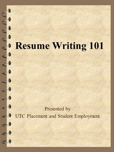 Resume Writing 101 Presented by UTC Placement and Student Employment.