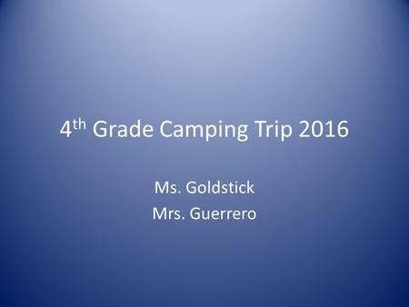 4 th Grade Camping Trip 2016 Ms. Goldstick Mrs. Guerrero.