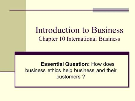 Introduction to Business Chapter 10 International Business Essential Question: How does business ethics help business and their customers ?