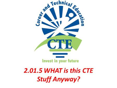 2.01: 5 2.01.5 WHAT is this CTE Stuff Anyway?. 4 YEAR PLAN Standard schedule of courses formatted to have a student graduate within four years of high.