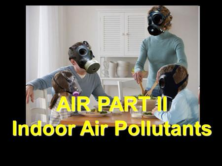 AIR PART II Indoor Air Pollutants Smoking Nation's leading cause of preventable death 1205 deaths per day =418,000/yr.