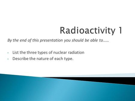 By the end of this presentation you should be able to…… List the three types of nuclear radiation Describe the nature of each type.