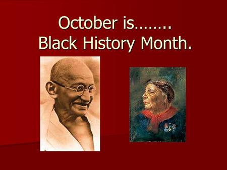October is…….. Black History Month.. Why Study the history of Black People? Many black people have made valuable contributions to the society we live.