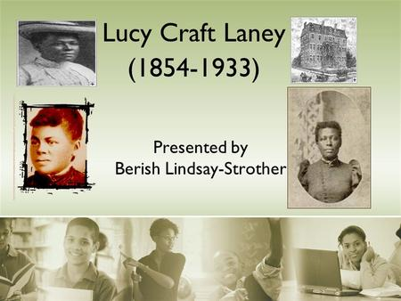 Presented by Berish Lindsay-Strother Lucy Craft Laney (1854-1933)