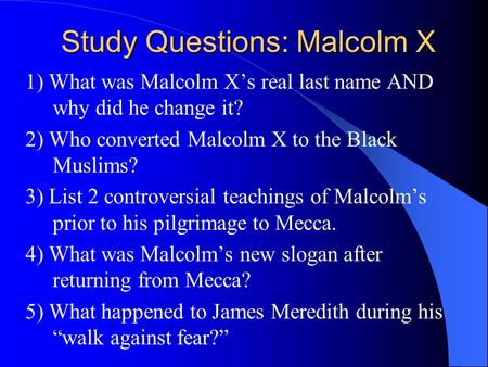 Study Questions: Malcolm X 1) What was Malcolm X's real last name AND why did he change it? 2) Who converted Malcolm X to the Black Muslims? 3) List 2.