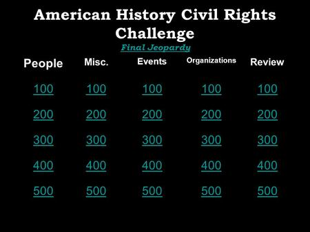 American History Civil Rights Challenge Final Jeopardy Final Jeopardy People Misc. Events Organizations Review 100 200 300 400 500.
