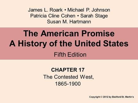 James L. Roark Michael P. Johnson Patricia Cline Cohen Sarah Stage Susan M. Hartmann CHAPTER 17 The Contested West, 1865-1900 The American Promise A History.