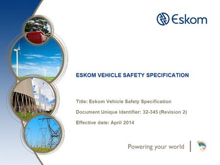 ESKOM VEHICLE SAFETY SPECIFICATION Title: Eskom Vehicle Safety Specification Document Unique Identifier: 32-345 (Revision 2) Effective date: April 2014.