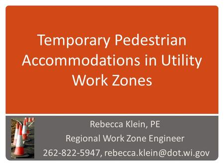 Temporary Pedestrian Accommodations in Utility Work Zones Rebecca Klein, PE Regional Work Zone Engineer 262-822-5947,
