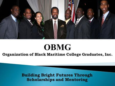 Building Bright Futures Through Scholarships and Mentoring OBMG Organization of Black Maritime College Graduates, Inc.