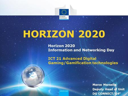 Horizon 2020 Information and Networking Day ICT 21 Advanced Digital Gaming/Gamification technologies HORIZON 2020 Marco Marsella Deputy Head of Unit DG.