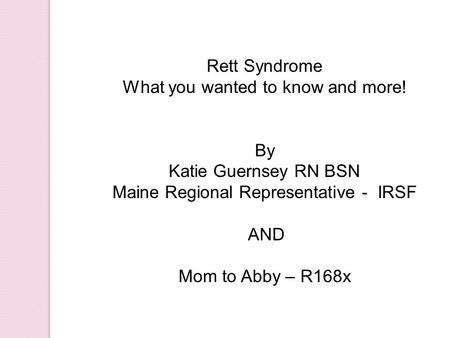 Rett Syndrome What you wanted to know and more! By Katie Guernsey RN BSN Maine Regional Representative - IRSF AND Mom to Abby – R168x.