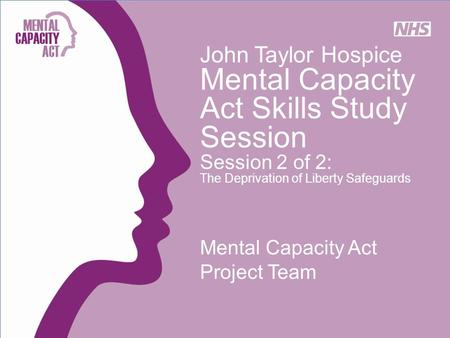 John Taylor Hospice Mental Capacity Act Skills Study Session Session 2 of 2: The Deprivation of Liberty Safeguards Mental Capacity Act Project Team.