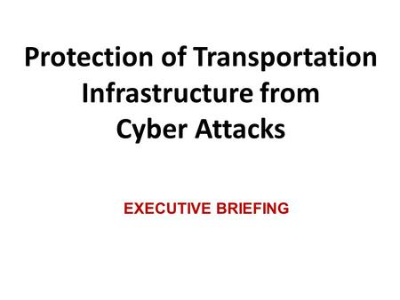 Protection of Transportation Infrastructure from Cyber Attacks EXECUTIVE BRIEFING.