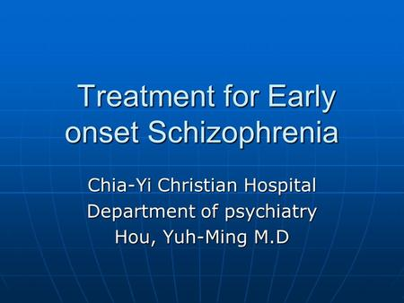 Treatment for Early onset Schizophrenia Treatment for Early onset Schizophrenia Chia-Yi Christian Hospital Department of psychiatry Hou, Yuh-Ming M.D.