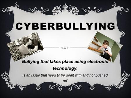 CYBERBULLYING Bullying that takes place using electronic technology Bullying that takes place using electronic technology. Is an issue that need to be.