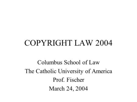 COPYRIGHT LAW 2004 Columbus School of Law The Catholic University of America Prof. Fischer March 24, 2004.