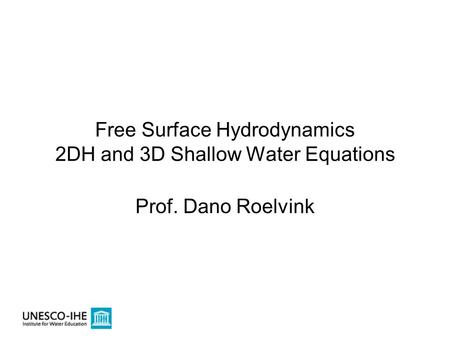 Free Surface Hydrodynamics 2DH and 3D Shallow Water Equations Prof. Dano Roelvink.