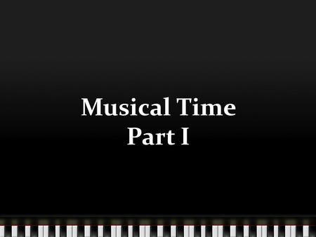 Musical Time Part I. Objectives Students will be able to define and perform steady beat Students will be able to perform steady beat activities Students.