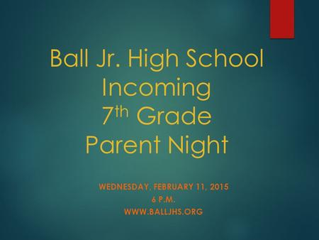 Ball Jr. High School Incoming 7 th Grade Parent Night WEDNESDAY, FEBRUARY 11, 2015 6 P.M. WWW.BALLJHS.ORG.