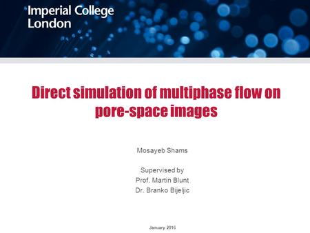 Direct simulation of multiphase flow on pore-space images Mosayeb Shams Supervised by Prof. Martin Blunt Dr. Branko Bijeljic January 2016.