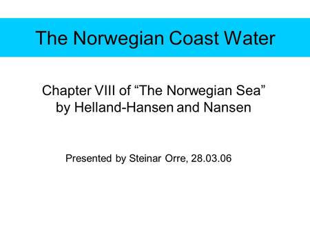 "The Norwegian Coast Water Chapter VIII of ""The Norwegian Sea"" by Helland-Hansen and Nansen Presented by Steinar Orre, 28.03.06."