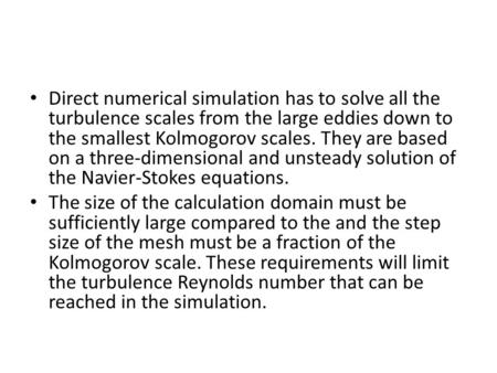 Direct numerical simulation has to solve all the turbulence scales from the large eddies down to the smallest Kolmogorov scales. They are based on a three-dimensional.
