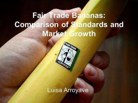 Fair Trade Bananas: Comparison of Standards and Market Growth Luisa Arroyave.