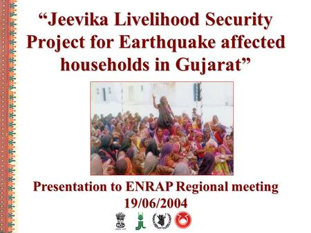 """Jeevika Livelihood Security Project for Earthquake affected households in Gujarat"" Presentation to ENRAP Regional meeting 19/06/2004 Presentation to ENRAP."