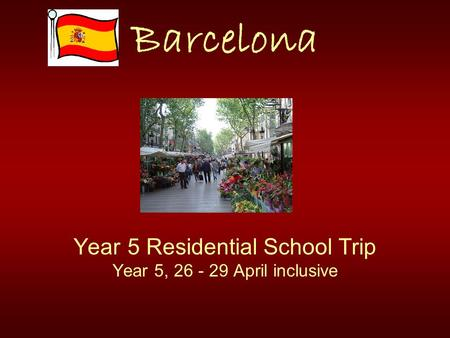 Barcelona Year 5 Residential School Trip Year 5, 26 - 29 April inclusive.