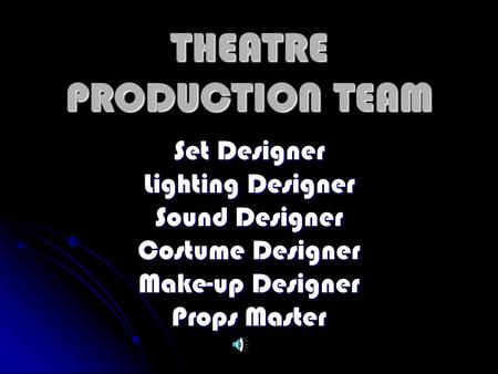 THEATRE PRODUCTION TEAM Set Designer Lighting Designer Sound Designer Costume Designer Make-up Designer Props Master.