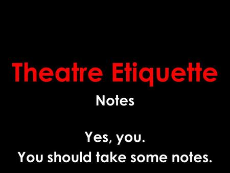 Theatre Etiquette Notes Yes, you. You should take some notes.