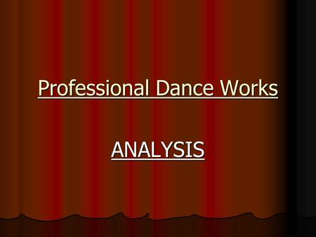 Professional Dance Works ANALYSIS. What Does Analysis Mean? Being able to describe what has been used in the dance, explain why it has been done that.