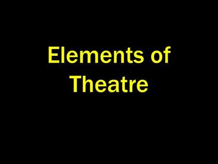 Elements of Theatre. Plot Theme Character Dialogue Sight Sound.