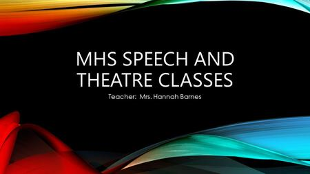 MHS SPEECH AND THEATRE CLASSES Teacher: Mrs. Hannah Barnes.