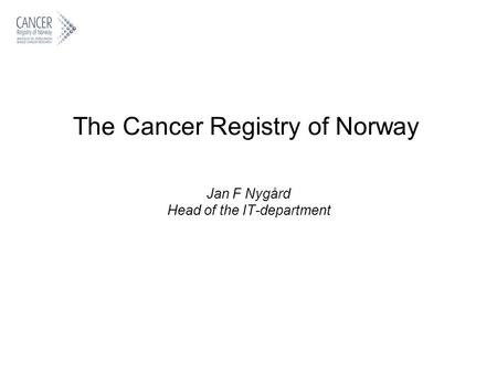The Cancer Registry of Norway Jan F Nygård Head of the IT-department.