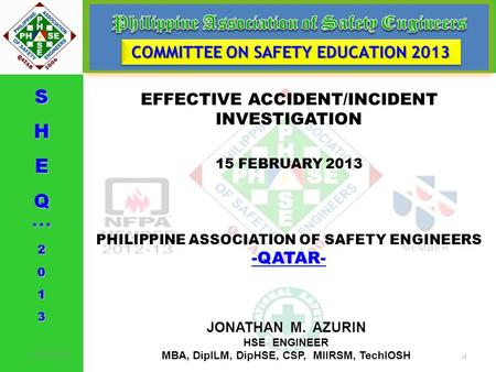 EFFECTIVE ACCIDENT/INCIDENT INVESTIGATION 15 FEBRUARY 2013 PHILIPPINE ASSOCIATION OF SAFETY ENGINEERS -QATAR- -QATAR- COMMITTEE ON SAFETY EDUCATION 2013.