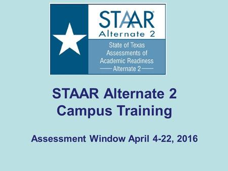 STAAR Alternate 2 Campus Training Assessment Window April 4-22, 2016.