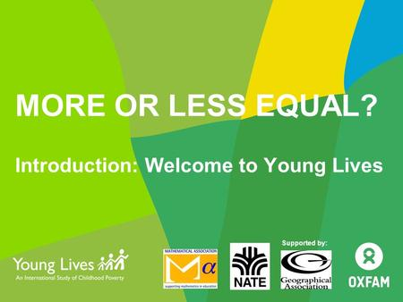 MORE OR LESS EQUAL? Introduction: Welcome to Young Lives Supported by:
