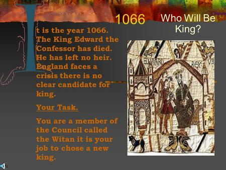 1066 Who Will Be King? t is the year 1066. The King Edward the Confessor has died. He has left no heir. England faces a crisis there is no clear candidate.