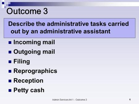 Admin Services Int 1 - Outcome 31 Outcome 3 Describe the administrative tasks carried out by an administrative assistant Incoming mail Outgoing mail Filing.