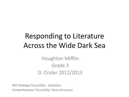 Responding to Literature Across the Wide Dark Sea Houghton Mifflin Grade 3 D. Crisler 2012/2013 HM Strategy Focus/Obj.: Question Comprehension Focus/Obj: