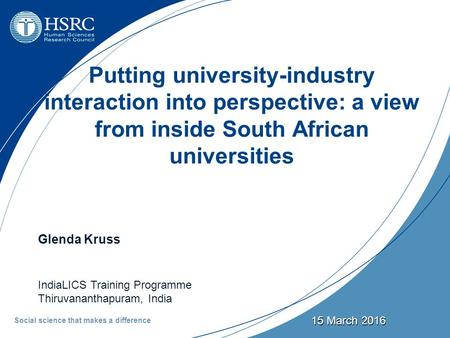15 March 2016 Putting university-industry interaction into perspective: a view from inside South African universities Glenda Kruss IndiaLICS Training Programme.