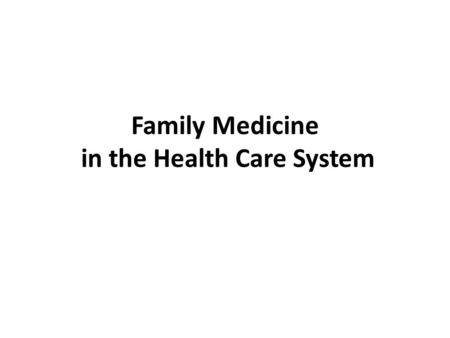 Family Medicine in the Health Care System. Module Objectives After this module the student will: 1. Understand the importance of family medicine in the.