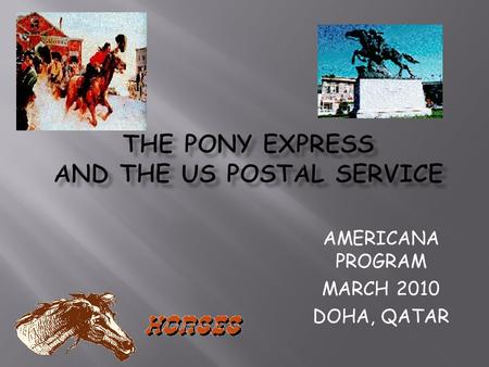 AMERICANA PROGRAM MARCH 2010 DOHA, QATAR.  The Pony Express was a fast mail service crossing the North American continent from St. Joseph, Missouri,