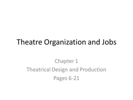Theatre Organization and Jobs Chapter 1 Theatrical Design and Production Pages 6-21.