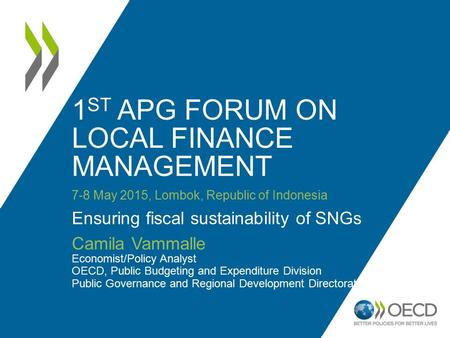 1 ST APG FORUM ON LOCAL FINANCE MANAGEMENT 7-8 May 2015, Lombok, Republic of Indonesia Ensuring fiscal sustainability of SNGs Camila Vammalle Economist/Policy.