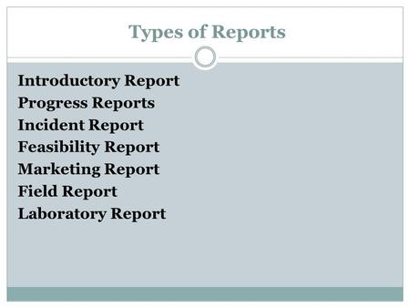 Types of Reports Introductory Report Progress Reports Incident Report Feasibility Report Marketing Report Field Report Laboratory Report.