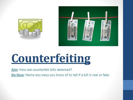 Counterfeiting Aim: How are counterfeit bills detected? Do Now: Name any ways you know of to tell if a bill is real or fake.